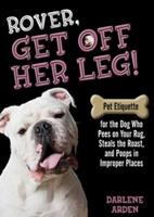 Rover, Get off Her Leg!: Pet Etiquette for the Dog Who Pees on Your Rug, Steals the Pot Roast and Poops in Improper Places 075730544X Book Cover