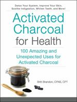 Activated Charcoal for Health: 100 Amazing and Unexpected Uses for Activated Charcoal 1507204671 Book Cover