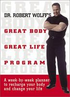 Dr. Robert Wolff's Great Body, Great Life Program: A Week-By-Week Planner to Recharge Your Body and Change Your Life 1580627617 Book Cover