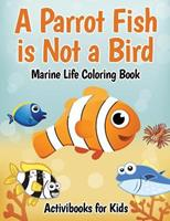 A Parrot Fish Is Not a Bird: Marine Life Coloring Book 1683217446 Book Cover