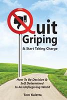 Quit Griping & Start Taking Charge: How to Be Decisive & Self Determined in an Unforgiving World 1519125860 Book Cover