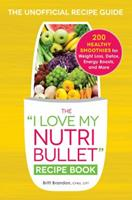 The I Love My NutriBullet Recipe Book: 200 Healthy Smoothies for Weight Loss, Detox, Energy Boosts, and More 144059208X Book Cover