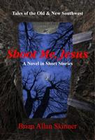 Shoot Me, Jesus: Tales of the Old & New Southwest 0998680745 Book Cover