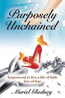 Purposely Unchained: Empowered for a Life of Faith Without Fear 1632638169 Book Cover