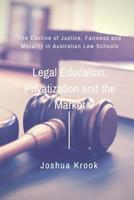 Legal Education, Privatization and the Market: The Decline of Justice, Fairness and Morality in Australian Law Schools 1530801281 Book Cover