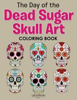The Day of the Dead Sugar Skull Art Coloring Book 1683219198 Book Cover