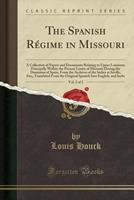 The Spanish Rgime in Missouri, Vol. 2 of 2: A Collection of Papers and Documents Relating to Upper Louisiana Principally Within the Present Limits of Missouri During the Dominion of Spain, from the A 1332613624 Book Cover