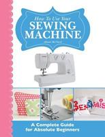 How to Use Your Sewing Machine: A Complete Guide for Absolute Beginners 1908707275 Book Cover