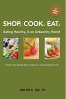 Shop, Cook, Eat: Eating Healthy in an Unhealthy World: 7 Rules for Choosing Real, Delicious, Sustainable Foods 0977365417 Book Cover