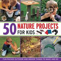 50 Nature Projects for Kids: Fun-Packed Outdoor and Indoor Things to Make and Do 1843228521 Book Cover