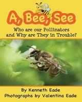 A, Bee, See: Who Are Our Pollinators and Why Are They in Trouble? 1492787434 Book Cover