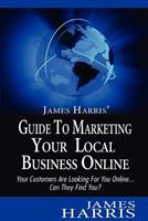 James Harris' Guide to Marketing Your Local Business Online: Your Customers Are Looking for You Online... Can They Find You? 1479394807 Book Cover