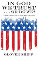 In God We Trust... or Do We?: Our Nation Built on a Christian Foundation 1610974301 Book Cover