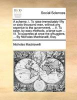 A Scheme, I. to Raise Immediately Fifty or Sixty Thousand Men, Without Any Expence to the Government, ... II. to Raise, by Easy Methods, a Large Sum ... III. to Suppress at Once the Smugglers, ... by  1140975323 Book Cover