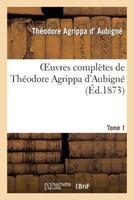 Oeuvres Compla]tes de Tha(c)Odore Agrippa D'Aubigna(c). Tome 1 2012153542 Book Cover