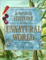 A Natural History of the Unnatural World: Discover What Cryptozoology Can Teach Us About Over One Hundred Fabulous Creatures That Inhabit Earth, Sea and Sky 0312207034 Book Cover
