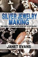 Silver Jewelry Making: An Easy & Complete Step by Step Guide 1482355493 Book Cover