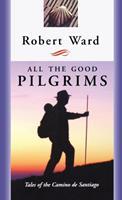 All the Good Pilgrims : Tales of the Camino de Santiago 0887622526 Book Cover