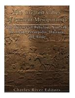 The Greatest Cities of Ancient Mesopotamia: The History of Babylon, Nineveh, Ur, Uruk, Persepolis, Hattusa, and Assur 1985449242 Book Cover