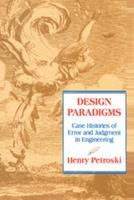 Design Paradigms: Case Histories of Error and Judgment in Engineering 0521466490 Book Cover