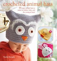 Crocheted Animal Hats: 35 Super Simple Hats to Make for Babies, Kids and the Young at Heart 1782494278 Book Cover