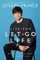 Live the Let-Go Life: Breaking Free from Stress, Worry, and Anxiety 1455561339 Book Cover