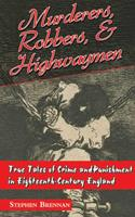 Murderers, Robbers & Highwaymen: True Tales of Crime and Punishment in Eighteenth-Century England 1626360448 Book Cover
