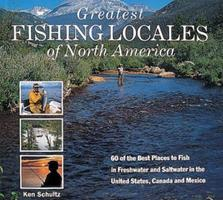 Greatest Fishing Locales of North America: 60 of the Best Places to Fish in Freshwater and Saltwater in the United States, Canada and Mexico 157717089X Book Cover