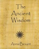 The Ancient Wisdom: An Outline of Theosophical Teachings 1499106831 Book Cover
