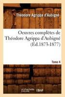 Oeuvres Compla]tes de Tha(c)Odore Agrippa D'Aubigna(c). Tome 4 (A0/00d.1873-1877) 2012757707 Book Cover