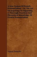 A New System of French Pronunciation - Or, the Art of Acquiring or Imparting a Thorough Practical and Theoretical Knowledge of French Pronunciation 1444686402 Book Cover