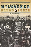 A Spirited History of Milwaukee Brews & Booze 1609490665 Book Cover