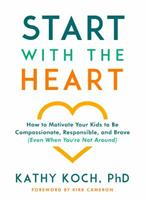 Start with the Heart: How to Motivate Your Kids to Be Compassionate, Responsible, and Brave (Even  When You're Not Around) 0802418856 Book Cover