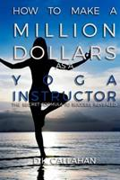 How to Make a Million Dollars as a Yoga Instructor: The Secret Formula to Success Revealed! 1519180721 Book Cover