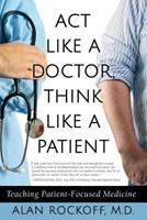 ACT Like a Doctor, Think Like a Patient: Teaching Patient-Focused Medicine 1943708428 Book Cover