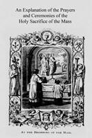 An Explanation of the Prayers and Ceremonies of the Holy Sacrifice of the Mass 1534601821 Book Cover