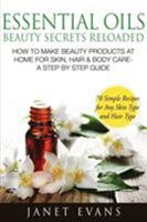 Essential Oils Beauty Secrets Reloaded: How to Make Beauty Products at Home for Skin, Hair & Body Care -A Step by Step Guide & 70 Simple Recipes for a 1628844973 Book Cover