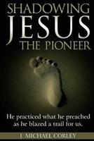 Shadowing Jesus the Pioneer: He Practiced What He Preached and Blazed a Trail for Us 1546661786 Book Cover