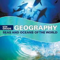 5th Grade Geography: Seas and Oceans of the World 1682601609 Book Cover
