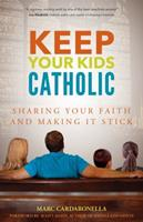 Keep Your Kids Catholic: Sharing Your Faith and Making It Stick 1594716056 Book Cover