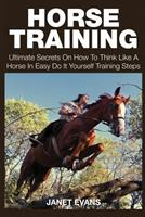 Horse Training: Ultimate Secrets on How to Think Like a Horse in Easy Do It Yourself Training Steps 1633831809 Book Cover