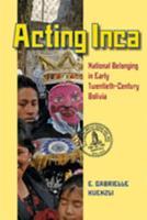 Acting Inca: National Belonging in Early Twentieth-Century Bolivia 0822962322 Book Cover