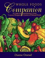 Whole Foods Companion: A Guide for Adventurous Cooks, Curious Shoppers, & Lovers of Natural Foods 1931498628 Book Cover
