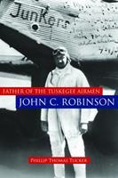 Father of the Tuskegee Airmen: John C. Robinson 1597974870 Book Cover
