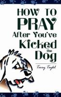 How to Pray After You've Kicked the Dog 1578920140 Book Cover