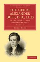 The Life of Alexander Duff, D.D., LL.D: Volume 1: In Two Volumes, with Portraits by Jeens 0511706960 Book Cover