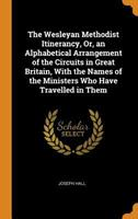 The Wesleyan Methodist Itinerancy, Or, an Alphabetical Arrangement of the Circuits in Great Britain, with the Names of the Ministers Who Have Travelled in Them 0344468054 Book Cover