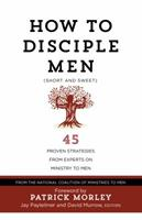 How to Disciple Men (Short and Sweet): 45 Proven Strategies from Experts on Ministry to Men 1424554985 Book Cover