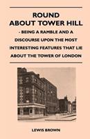 Round about Tower Hill - Being a Ramble and a Discourse Upon the Most Interesting Features That Lie about the Tower of London 1446543285 Book Cover