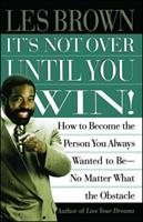 Its Not Over Until You Win: How to Become the Person You Always Wanted to Be No Matter What the Obstacle 0684815605 Book Cover